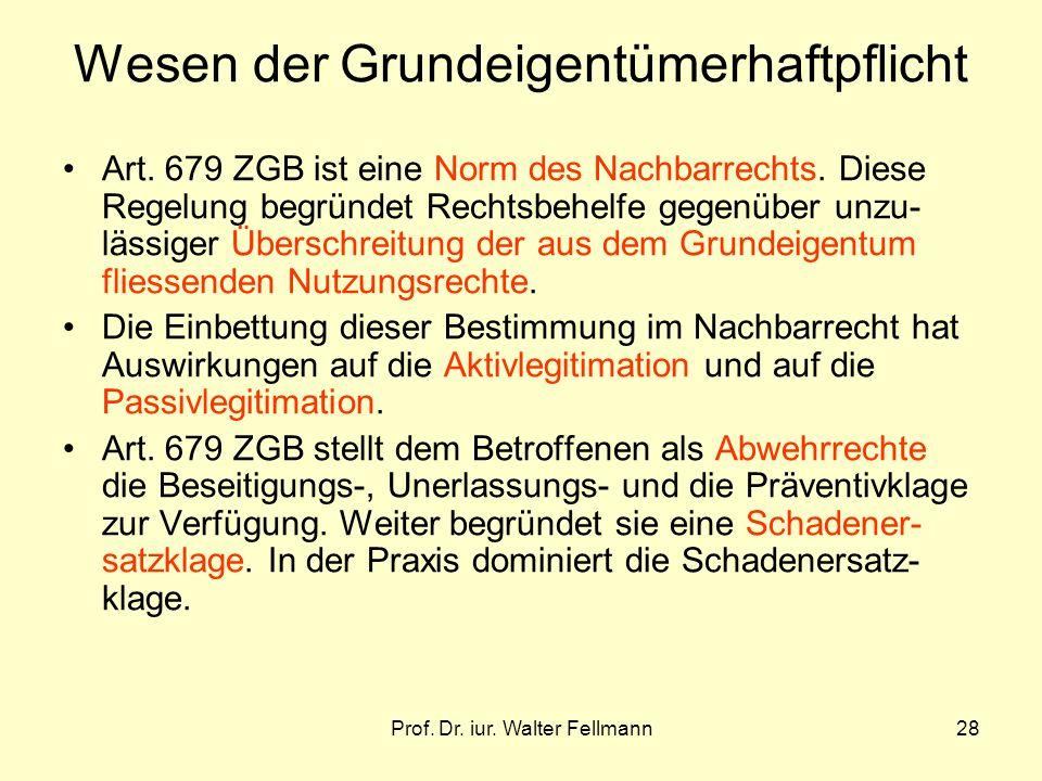 Prof. Dr. iur. Walter Fellmann28 Wesen der Grundeigentümerhaftpflicht Art. 679 ZGB ist eine Norm des Nachbarrechts. Diese Regelung begründet Rechtsbeh