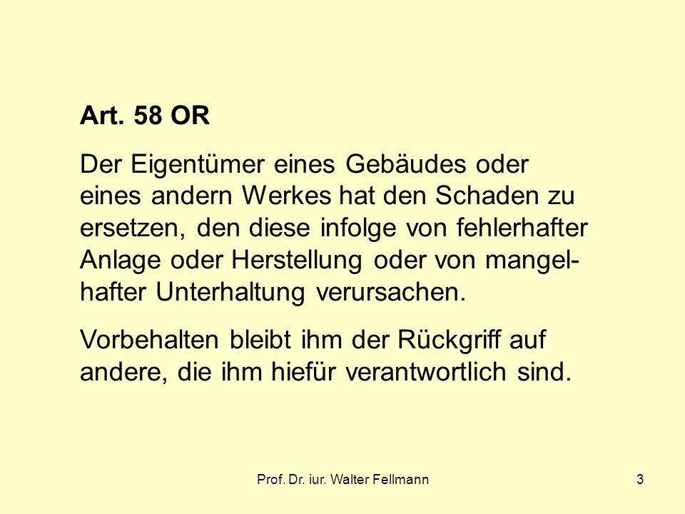 Prof. Dr. iur. Walter Fellmann3 Art. 58 OR Der Eigentümer eines Gebäudes oder eines andern Werkes hat den Schaden zu ersetzen, den diese infolge von f