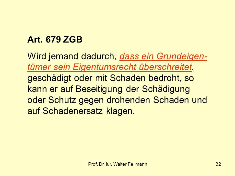 Prof. Dr. iur. Walter Fellmann32 Art. 679 ZGB Wird jemand dadurch, dass ein Grundeigen- tümer sein Eigentumsrecht überschreitet, geschädigt oder mit S