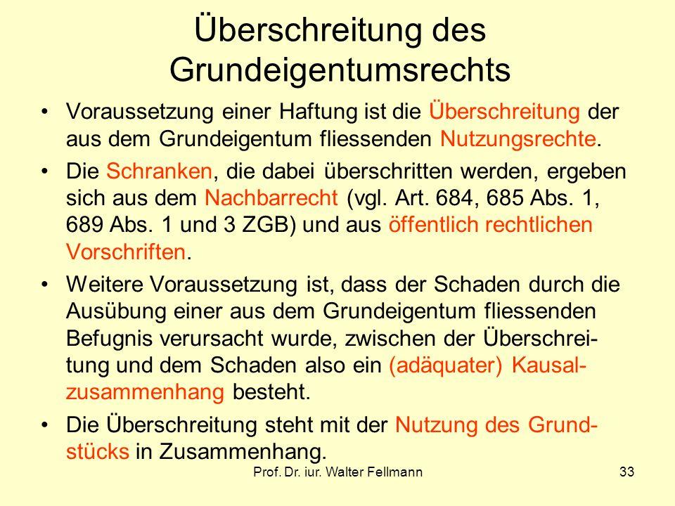Prof. Dr. iur. Walter Fellmann33 Überschreitung des Grundeigentumsrechts Voraussetzung einer Haftung ist die Überschreitung der aus dem Grundeigentum