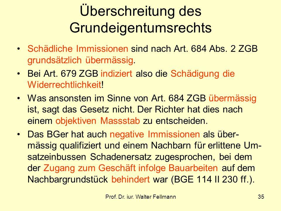 Prof. Dr. iur. Walter Fellmann35 Überschreitung des Grundeigentumsrechts Schädliche Immissionen sind nach Art. 684 Abs. 2 ZGB grundsätzlich übermässig