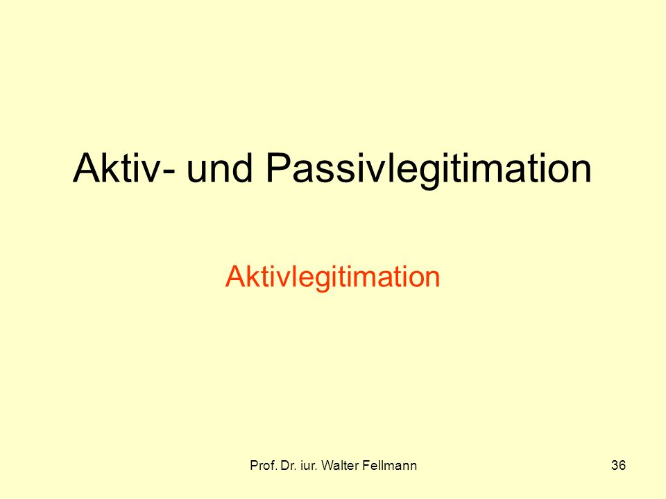 Prof. Dr. iur. Walter Fellmann36 Aktiv- und Passivlegitimation Aktivlegitimation
