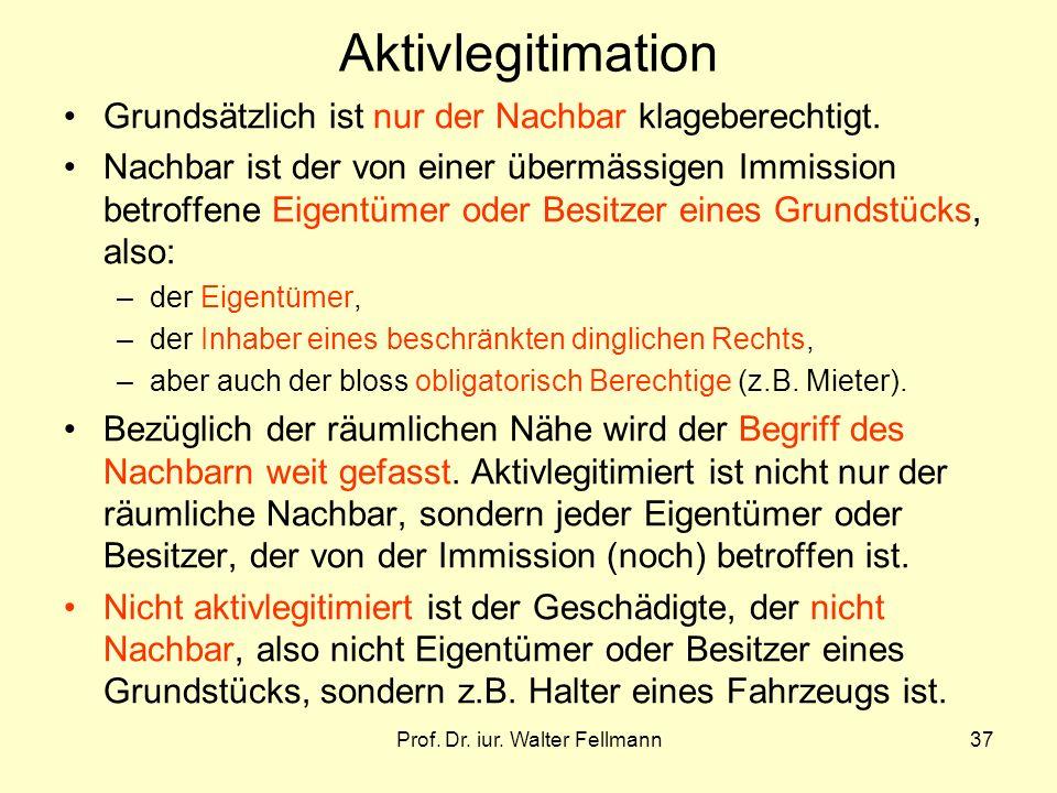 Prof. Dr. iur. Walter Fellmann37 Aktivlegitimation Grundsätzlich ist nur der Nachbar klageberechtigt. Nachbar ist der von einer übermässigen Immission