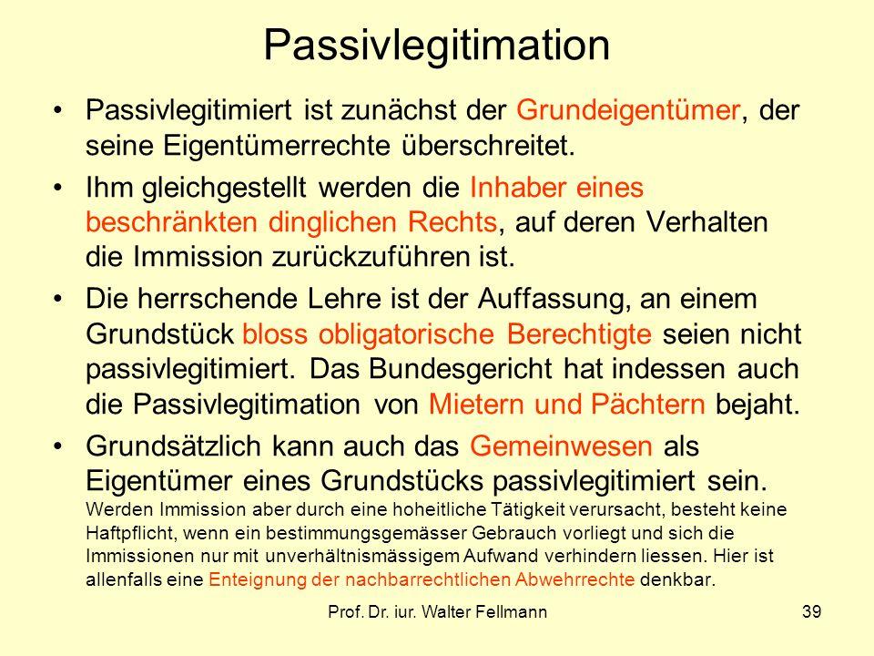 Prof. Dr. iur. Walter Fellmann39 Passivlegitimation Passivlegitimiert ist zunächst der Grundeigentümer, der seine Eigentümerrechte überschreitet. Ihm