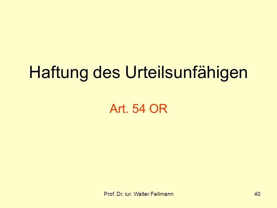 Prof. Dr. iur. Walter Fellmann40 Haftung des Urteilsunfähigen Art. 54 OR