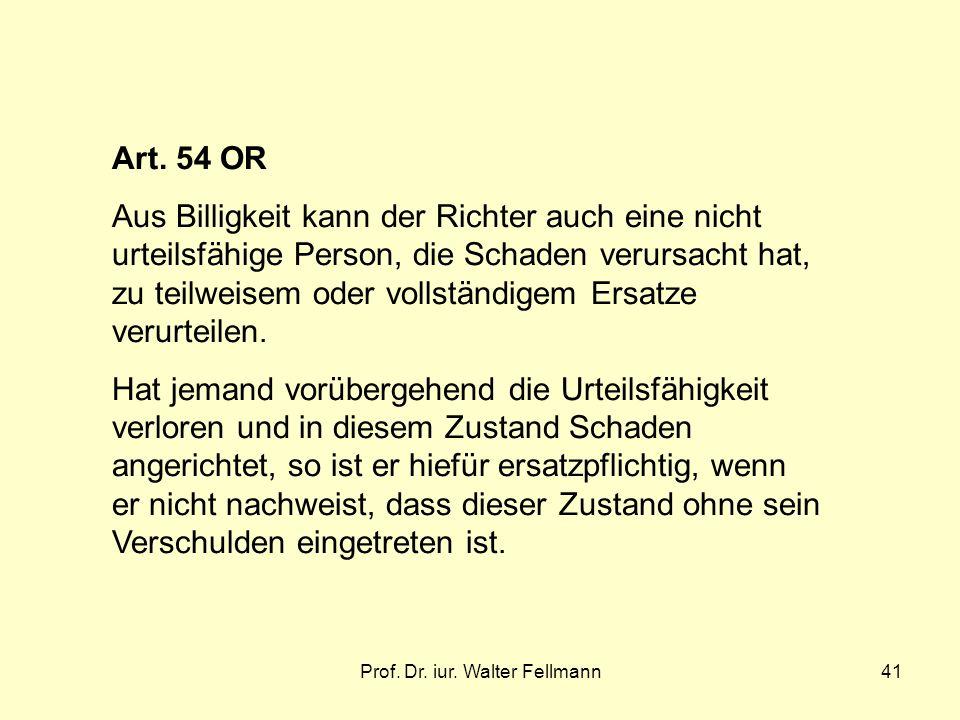 Prof. Dr. iur. Walter Fellmann41 Art. 54 OR Aus Billigkeit kann der Richter auch eine nicht urteilsfähige Person, die Schaden verursacht hat, zu teilw