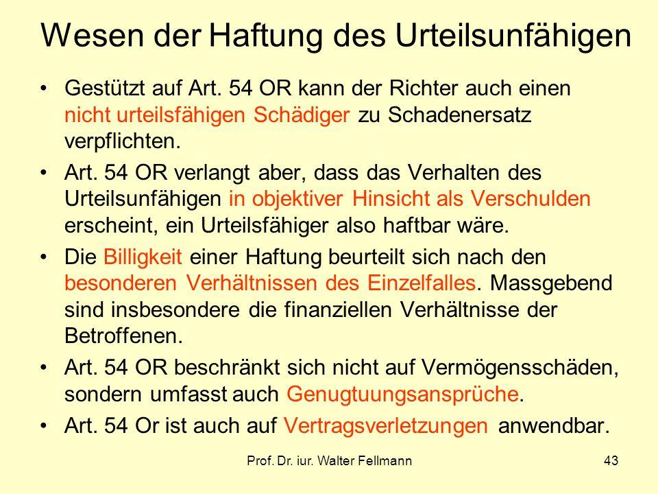 Prof. Dr. iur. Walter Fellmann43 Wesen der Haftung des Urteilsunfähigen Gestützt auf Art. 54 OR kann der Richter auch einen nicht urteilsfähigen Schäd