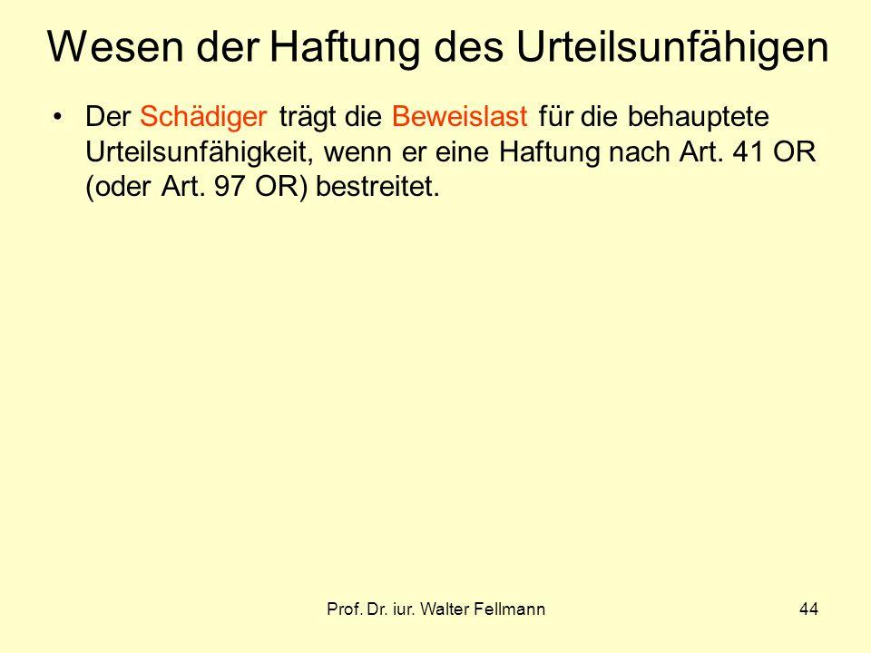 Prof. Dr. iur. Walter Fellmann44 Wesen der Haftung des Urteilsunfähigen Der Schädiger trägt die Beweislast für die behauptete Urteilsunfähigkeit, wenn