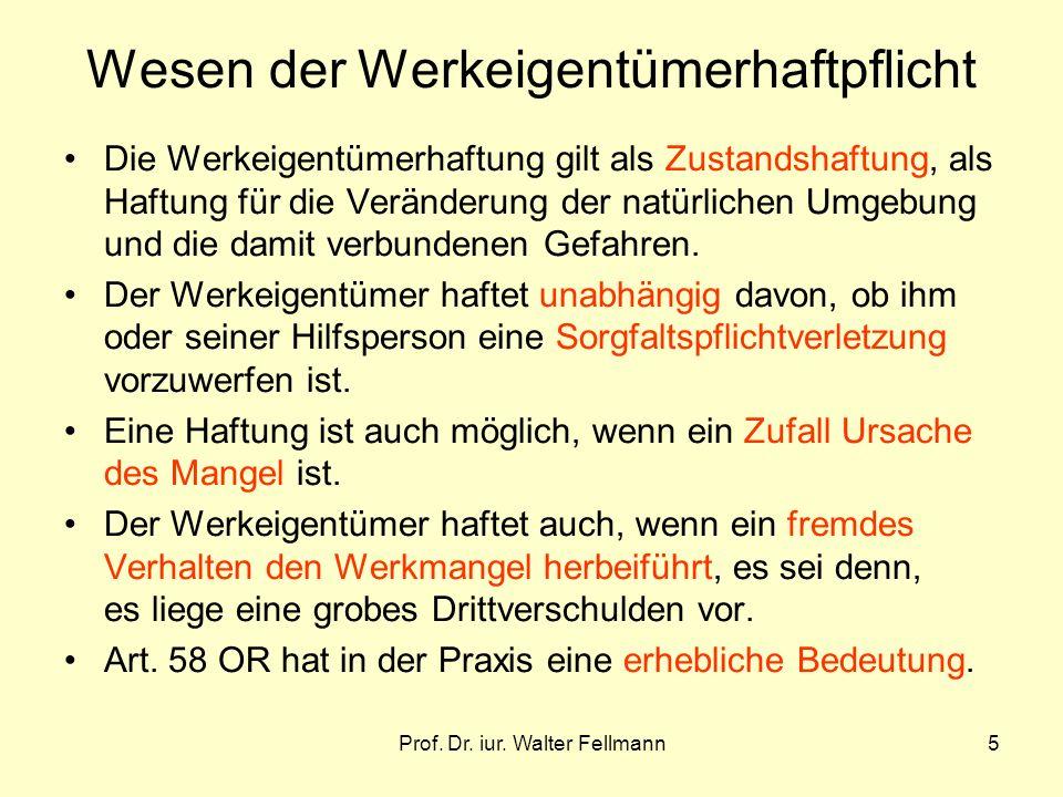 Prof. Dr. iur. Walter Fellmann5 Wesen der Werkeigentümerhaftpflicht Die Werkeigentümerhaftung gilt als Zustandshaftung, als Haftung für die Veränderun