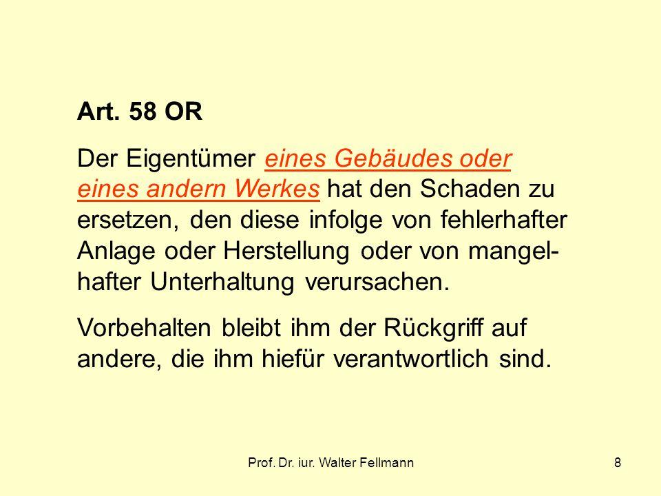 Prof. Dr. iur. Walter Fellmann8 Art. 58 OR Der Eigentümer eines Gebäudes oder eines andern Werkes hat den Schaden zu ersetzen, den diese infolge von f