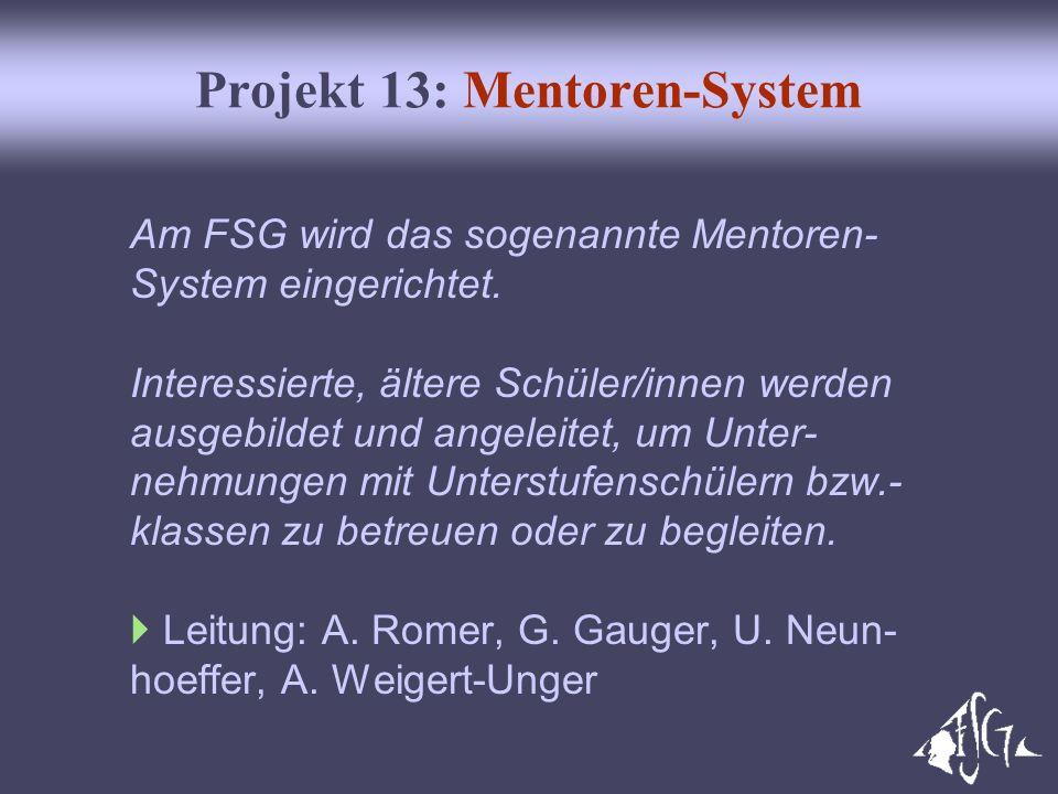 Projekt 13: Mentoren-System Am FSG wird das sogenannte Mentoren- System eingerichtet. Interessierte, ältere Schüler/innen werden ausgebildet und angel