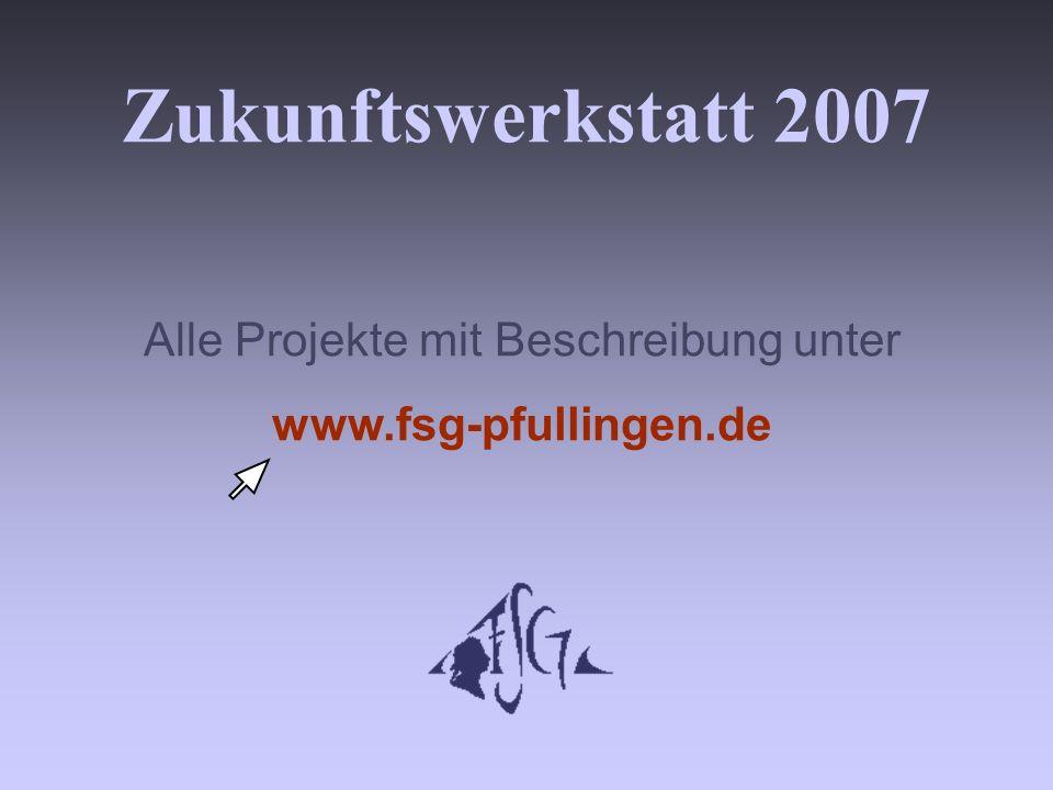 Zukunftswerkstatt 2007 Alle Projekte mit Beschreibung unter www.fsg-pfullingen.de