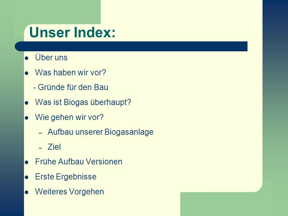 Unser Index: Über uns Was haben wir vor? - Gründe für den Bau Was ist Biogas überhaupt? Wie gehen wir vor? – Aufbau unserer Biogasanlage – Ziel Frühe
