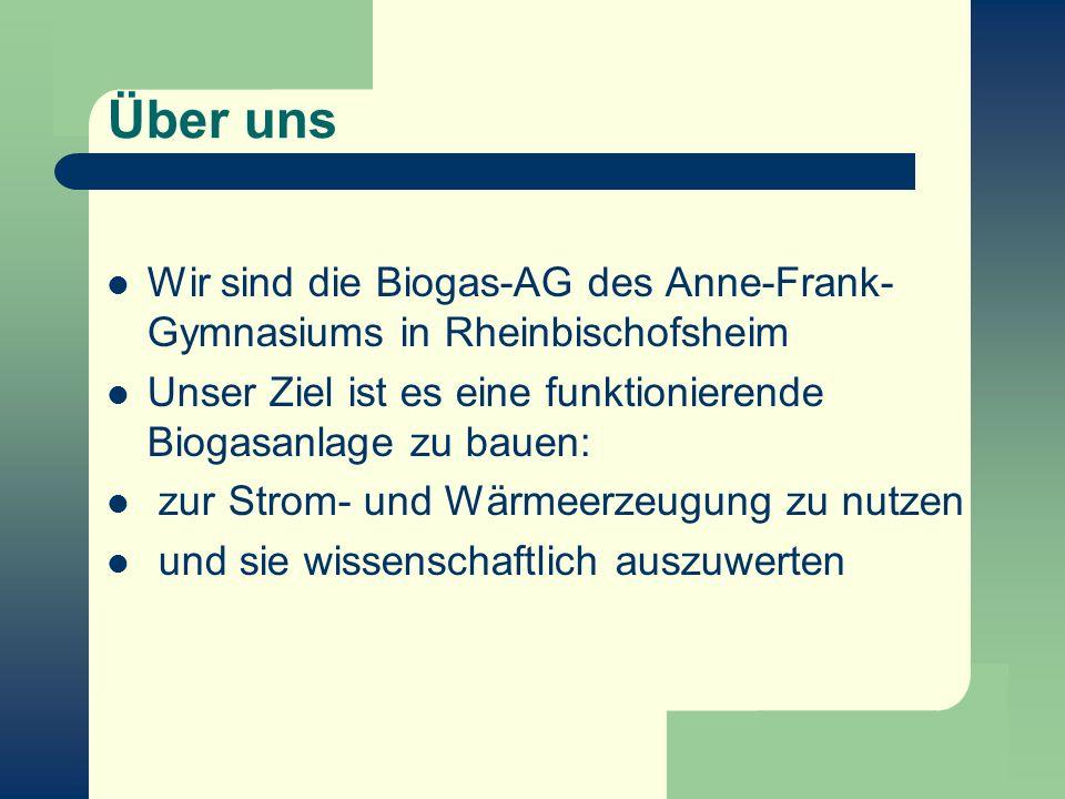 Über uns Wir sind die Biogas-AG des Anne-Frank- Gymnasiums in Rheinbischofsheim Unser Ziel ist es eine funktionierende Biogasanlage zu bauen: zur Stro