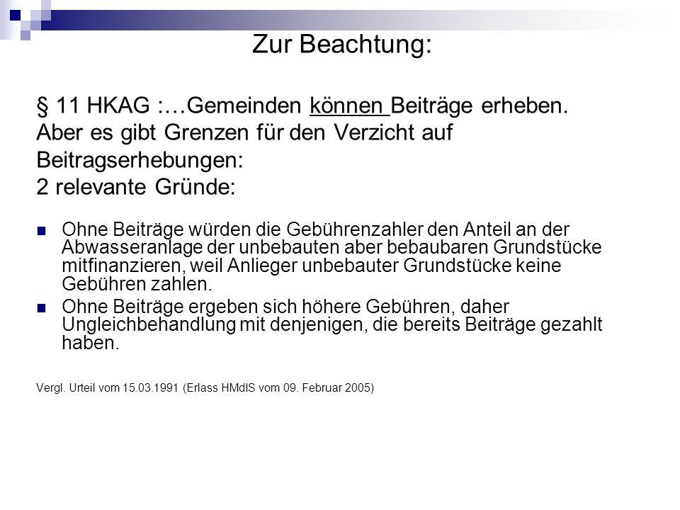 Zur Beachtung: § 11 HKAG :…Gemeinden können Beiträge erheben. Aber es gibt Grenzen für den Verzicht auf Beitragserhebungen: 2 relevante Gründe: Ohne B