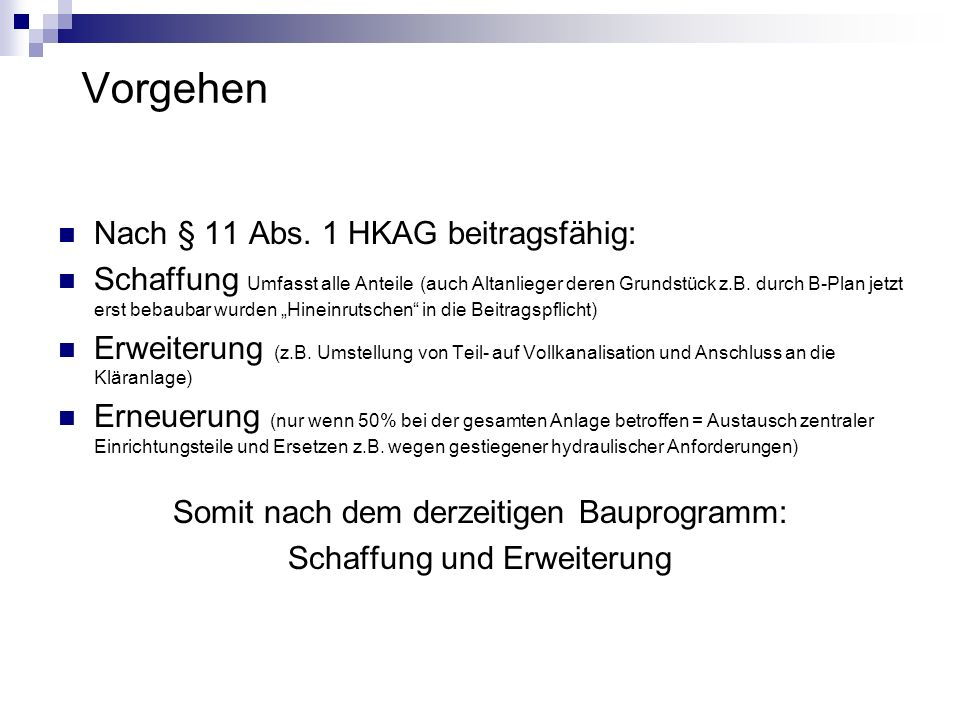 Vorgehen Nach § 11 Abs. 1 HKAG beitragsfähig: Schaffung Umfasst alle Anteile (auch Altanlieger deren Grundstück z.B. durch B-Plan jetzt erst bebaubar