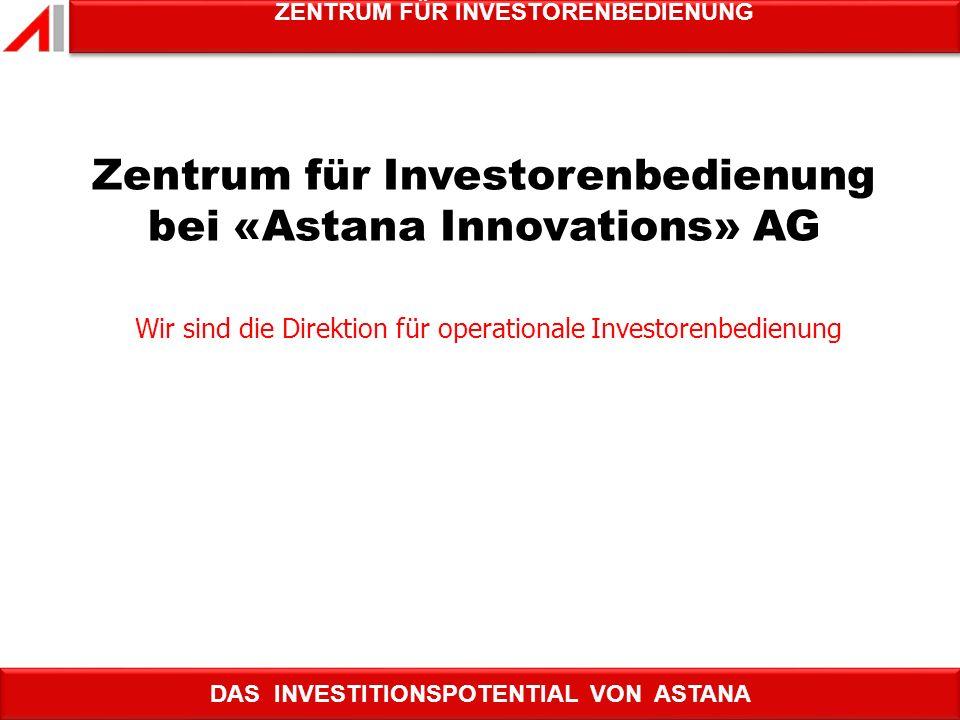 DAS INVESTITIONSPOTENTIAL VON ASTANA ZENTRUM FÜR INVESTORENBEDIENUNG Wir sind die Direktion für operationale Investorenbedienung ZENTRUM FÜR INVETOREN