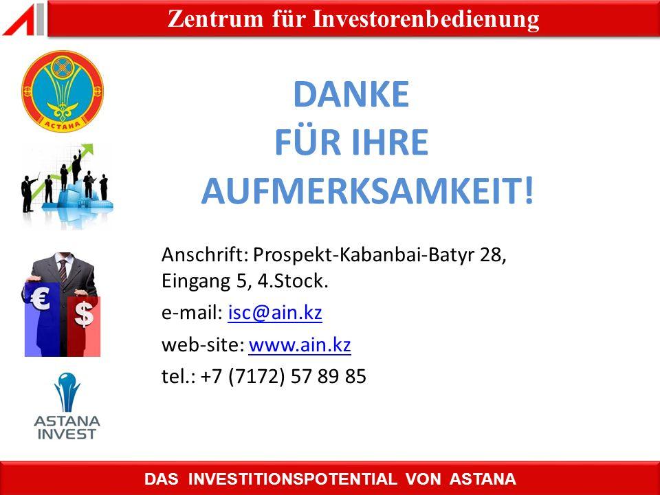 НАЗАД DAS INVESTITIONSPOTENTIAL VON ASTANA Zentrum für Investorenbedienung DANKE FÜR IHRE AUFMERKSAMKEIT! Anschrift: Prospekt-Kabanbai-Batyr 28, Einga