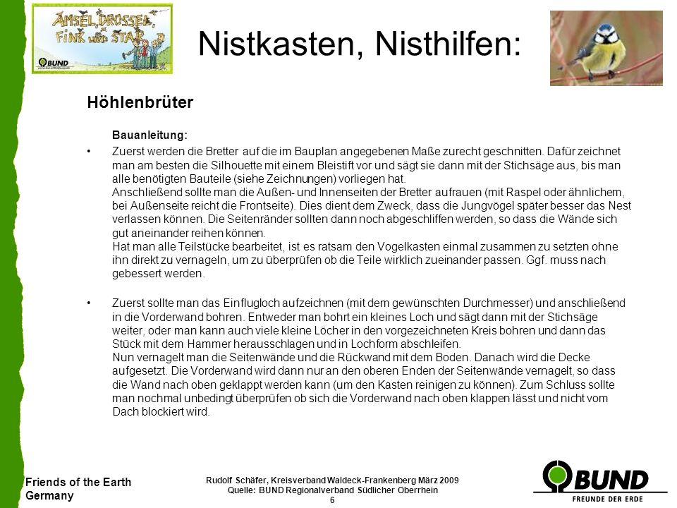 Friends of the Earth Germany Rudolf Schäfer, Kreisverband Waldeck-Frankenberg März 2009 Quelle: BUND Regionalverband Südlicher Oberrhein 7 Nistkasten, Nisthilfen: Höhlenbrüter Anbringung: Der Kasten sollte 2-4m über dem Boden aufgehängt werden.