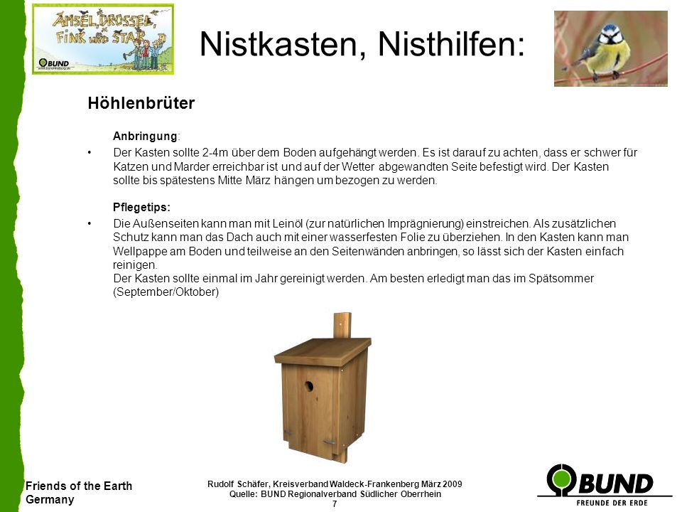 Friends of the Earth Germany Rudolf Schäfer, Kreisverband Waldeck-Frankenberg März 2009 Quelle: BUND Regionalverband Südlicher Oberrhein 8 Nistkasten, Nisthilfen: Nischenbrüter Als Nischenbrüter werden Vogelarten bezeichnet, die als Nistplatz für ihre Brutzwecke Nischen benötigen.