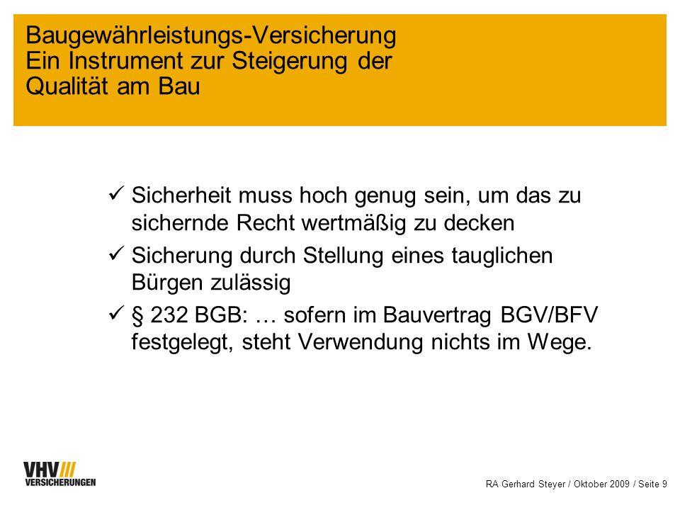 RA Gerhard Steyer / Oktober 2009 / Seite 9 Sicherheit muss hoch genug sein, um das zu sichernde Recht wertmäßig zu decken Sicherung durch Stellung eines tauglichen Bürgen zulässig § 232 BGB: … sofern im Bauvertrag BGV/BFV festgelegt, steht Verwendung nichts im Wege.