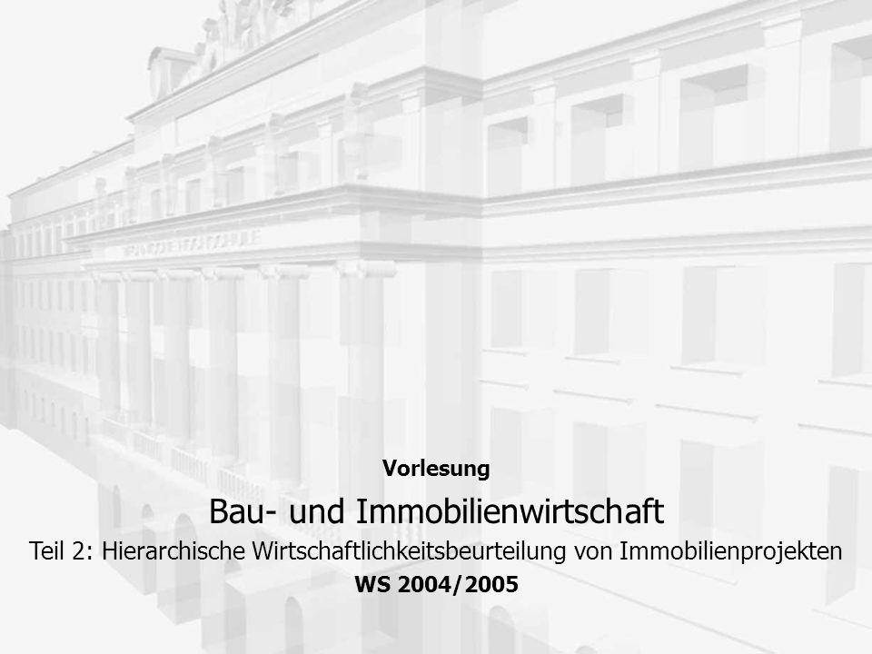 Vorlesung Bau- und Immobilienwirtschaft Teil 2: Hierarchische Wirtschaftlichkeitsbeurteilung von Immobilienprojekten WS 2004/2005