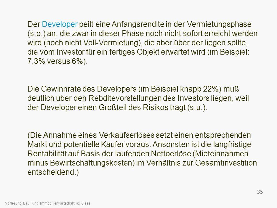 Vorlesung Bau- und Immobilienwirtschaft © Blaas 35 Der Developer peilt eine Anfangsrendite in der Vermietungsphase (s.o.) an, die zwar in dieser Phase