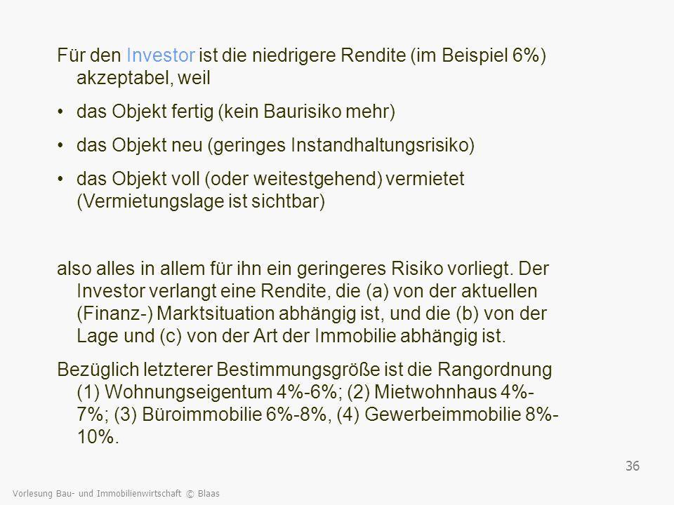 Vorlesung Bau- und Immobilienwirtschaft © Blaas 36 Für den Investor ist die niedrigere Rendite (im Beispiel 6%) akzeptabel, weil das Objekt fertig (ke