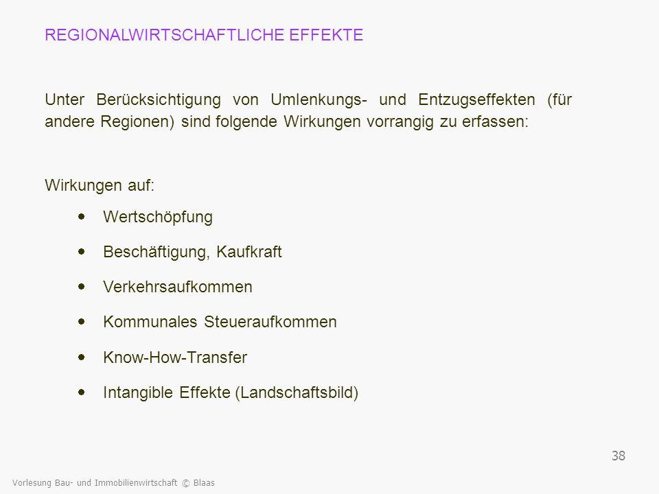 Vorlesung Bau- und Immobilienwirtschaft © Blaas 38 REGIONALWIRTSCHAFTLICHE EFFEKTE Unter Berücksichtigung von Umlenkungs- und Entzugseffekten (für and