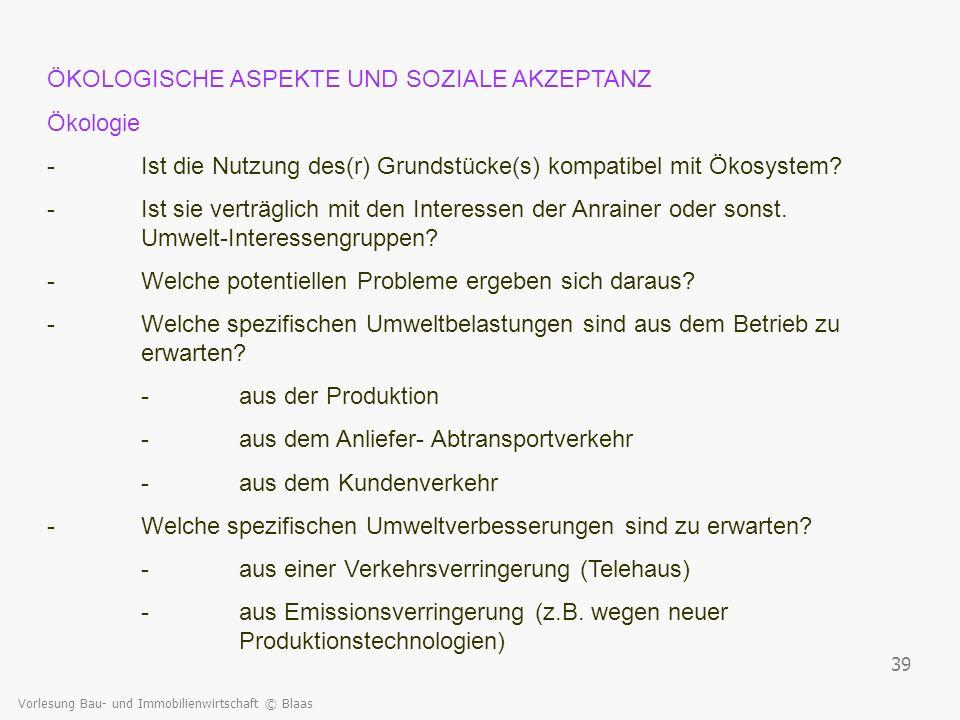 Vorlesung Bau- und Immobilienwirtschaft © Blaas 39 ÖKOLOGISCHE ASPEKTE UND SOZIALE AKZEPTANZ Ökologie -Ist die Nutzung des(r) Grundstücke(s) kompatibe