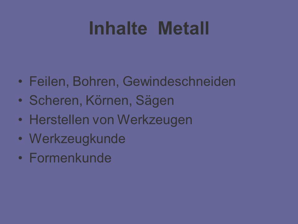 Inhalte Metall Feilen, Bohren, Gewindeschneiden Scheren, Körnen, Sägen Herstellen von Werkzeugen Werkzeugkunde Formenkunde