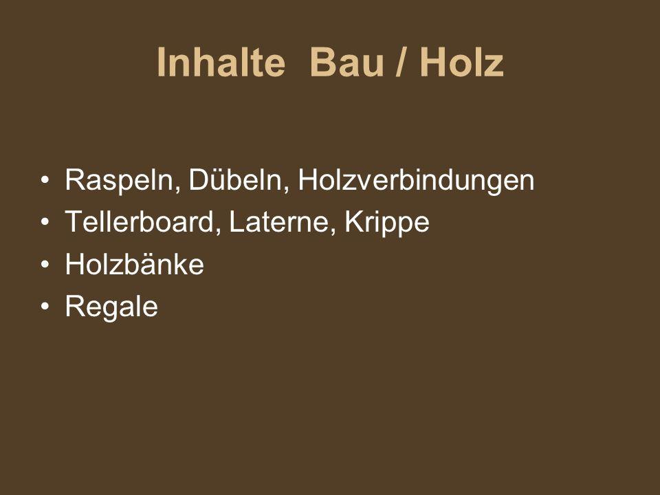 Inhalte Bau / Holz Raspeln, Dübeln, Holzverbindungen Tellerboard, Laterne, Krippe Holzbänke Regale