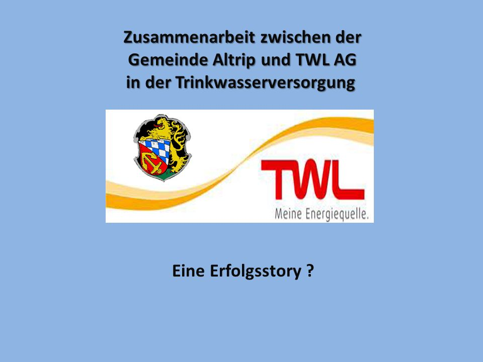 Zusammenarbeit zwischen der Gemeinde Altrip und TWL AG in der Trinkwasserversorgung Eine Erfolgsstory ?