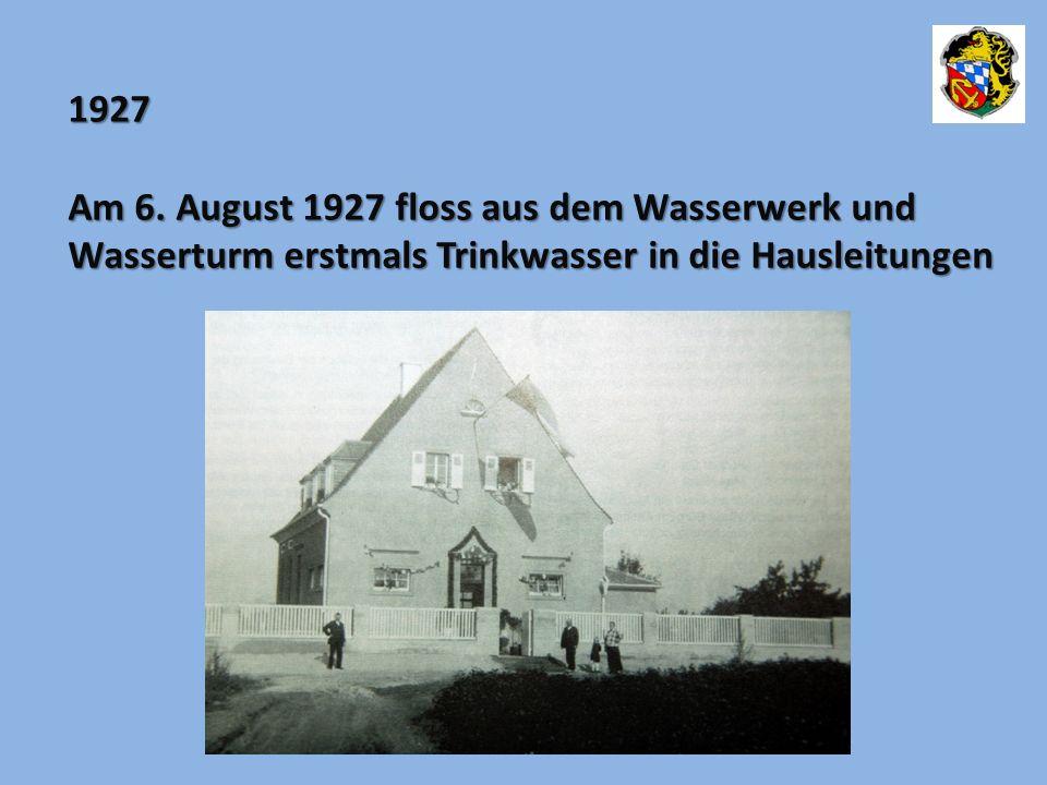 1927 Am 6. August 1927 floss aus dem Wasserwerk und Wasserturm erstmals Trinkwasser in die Hausleitungen