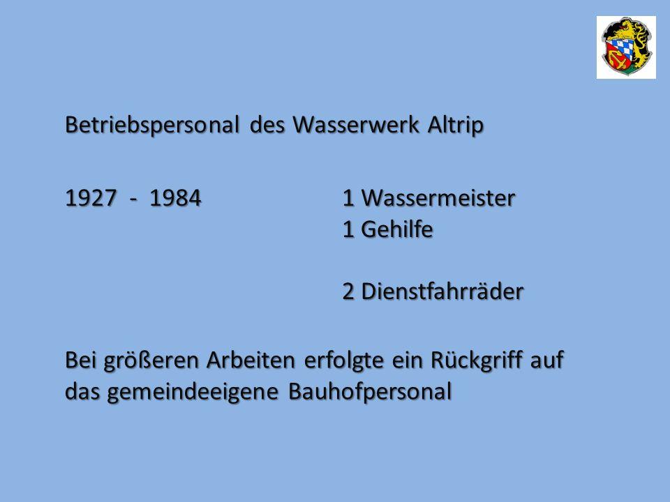 Betriebspersonal des Wasserwerk Altrip 1927 - 1984 1 Wassermeister 1 Gehilfe 2 Dienstfahrräder Bei größeren Arbeiten erfolgte ein Rückgriff auf das gemeindeeigene Bauhofpersonal