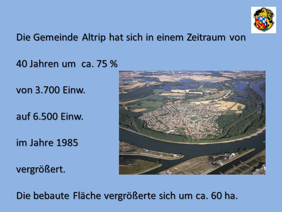 Die Gemeinde Altrip hat sich in einem Zeitraum von 40 Jahren um ca. 75 % von 3.700 Einw. auf 6.500 Einw. auf 6.500 Einw. im Jahre 1985 vergrößert. Die