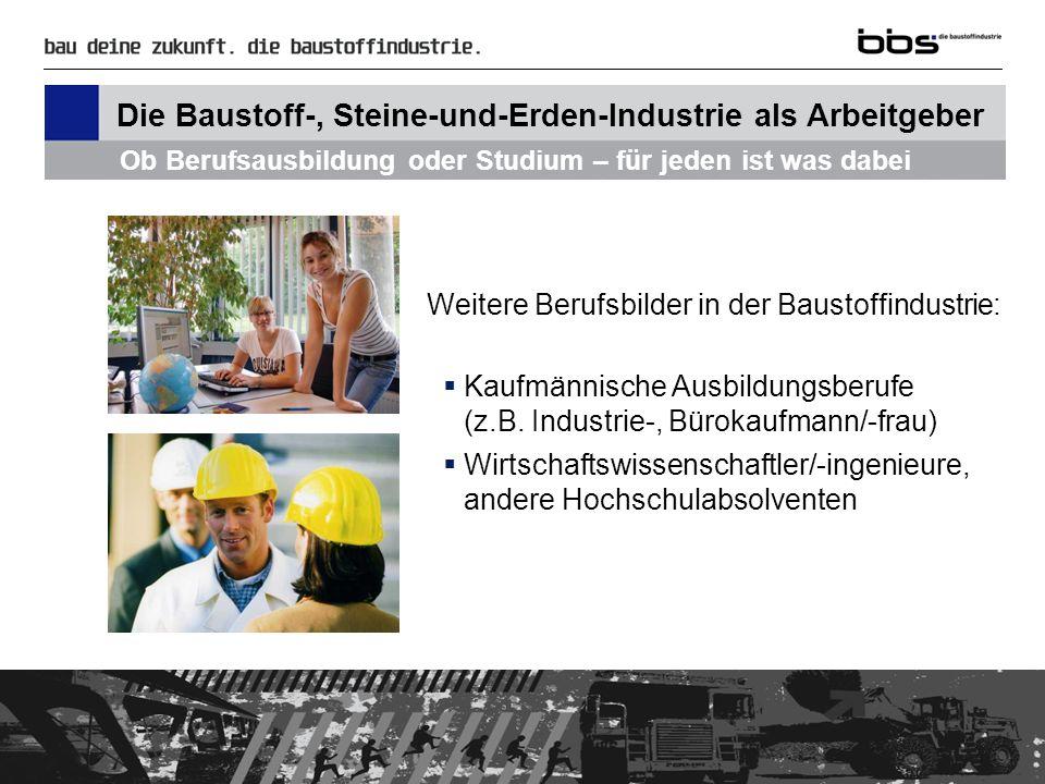 Vorteile der Berufe in der Baustoffindustrie … Die Betriebe sind fest in ihrer jeweiligen Region verankert Die Branche bietet sichere und abwechslungsreiche Arbeitsplätze Es gibt vielfältige Fort- und Weiterbildungsangebote Die Baustoff-, Steine-und-Erden-Industrie als Arbeitgeber