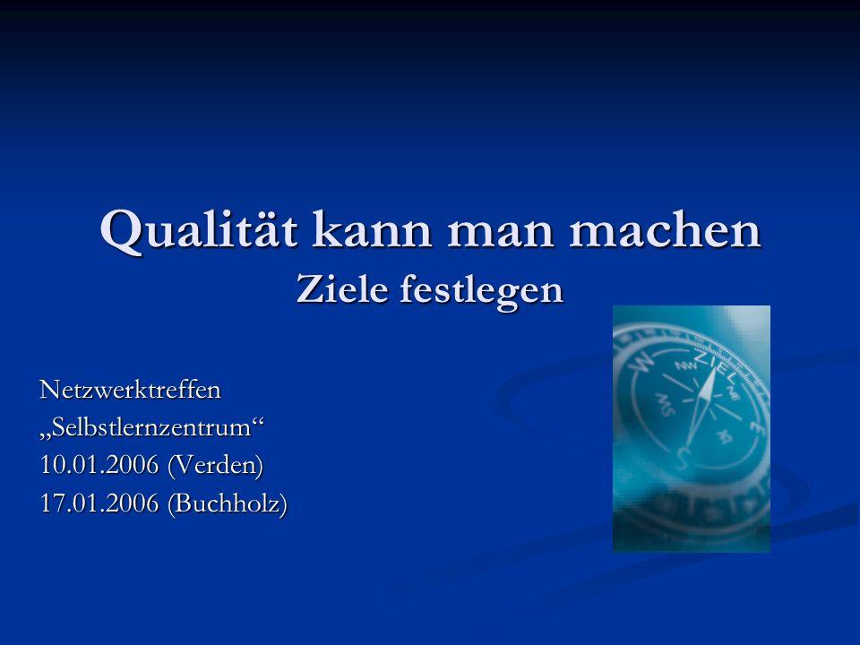 Qualität kann man machen Ziele festlegen NetzwerktreffenSelbstlernzentrum 10.01.2006 (Verden) 17.01.2006 (Buchholz)