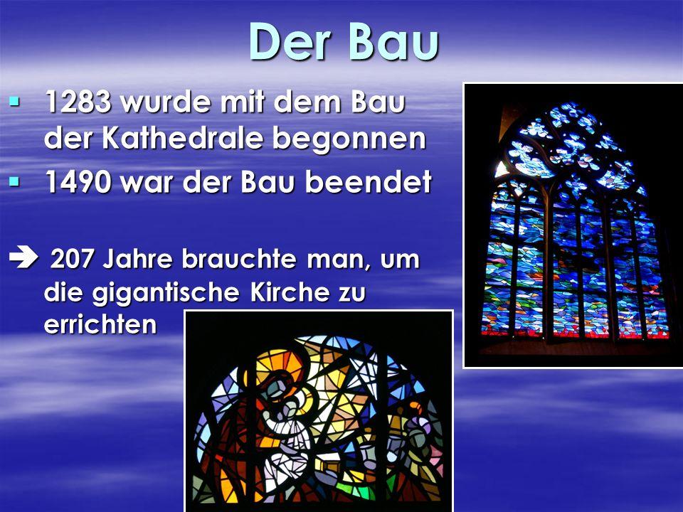 Der Bau 1283 wurde mit dem Bau der Kathedrale begonnen 1490 war der Bau beendet 207 Jahre brauchte man, um die gigantische Kirche zu errichten