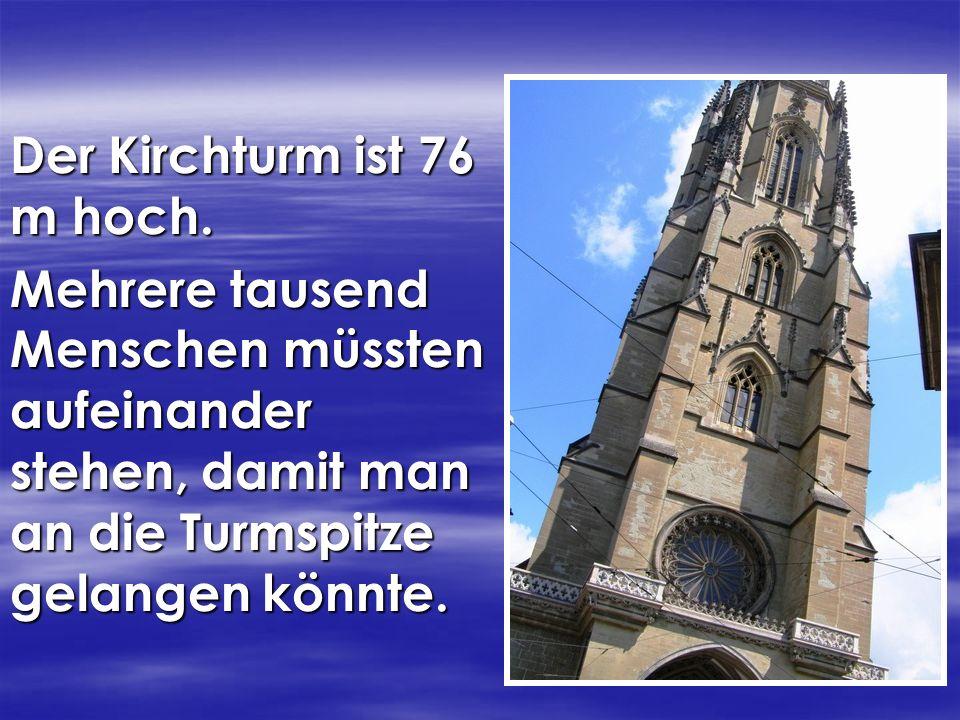 Der Kirchturm ist 76 m hoch. Mehrere tausend Menschen müssten aufeinander stehen, damit man an die Turmspitze gelangen könnte.