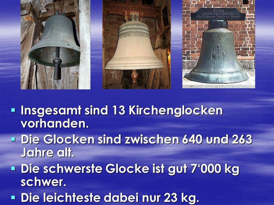 Insgesamt sind 13 Kirchenglocken vorhanden. Die Glocken sind zwischen 640 und 263 Jahre alt. Die schwerste Glocke ist gut 7000 kg schwer. Die leichtes