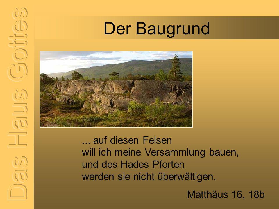 Der Baugrund... auf diesen Felsen will ich meine Versammlung bauen, und des Hades Pforten werden sie nicht überwältigen. Matthäus 16, 18b