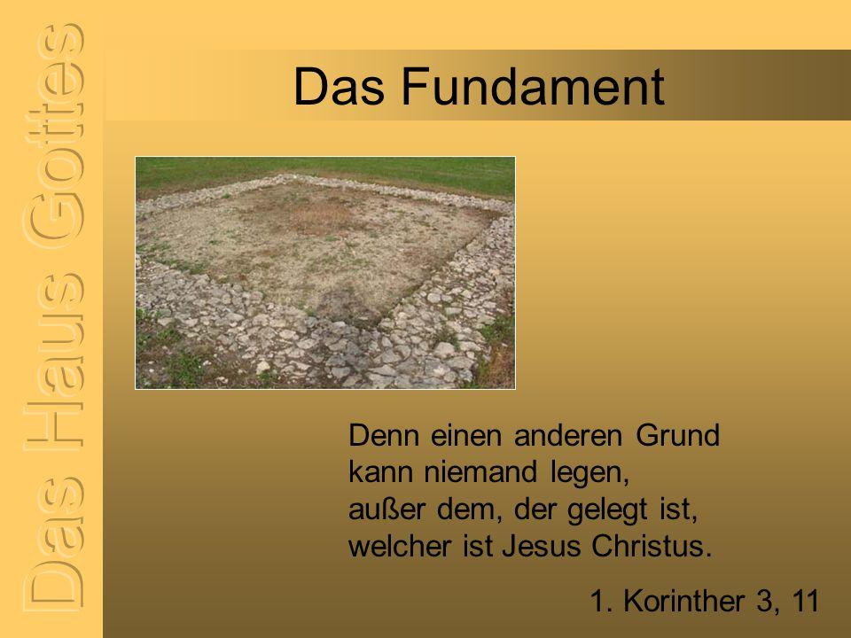 Das Fundament Denn einen anderen Grund kann niemand legen, außer dem, der gelegt ist, welcher ist Jesus Christus. 1. Korinther 3, 11