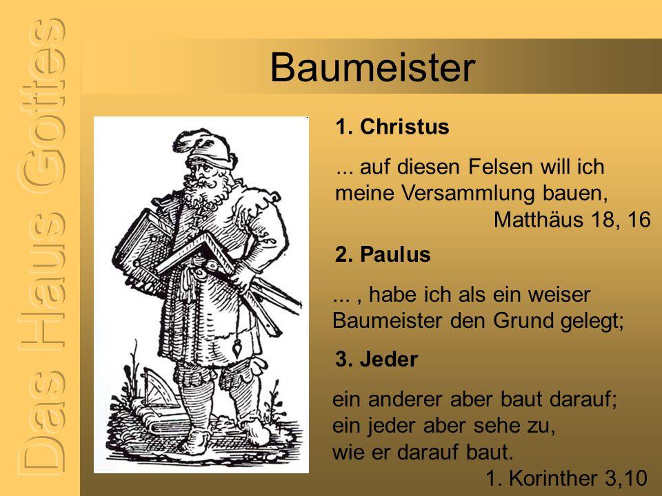 Baumeister 1. Christus... auf diesen Felsen will ich meine Versammlung bauen, Matthäus 18, 16 2. Paulus..., habe ich als ein weiser Baumeister den Gru