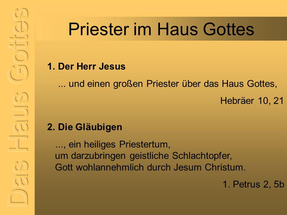 Priester im Haus Gottes 1. Der Herr Jesus... und einen großen Priester über das Haus Gottes, Hebräer 10, 21 2. Die Gläubigen..., ein heiliges Priester