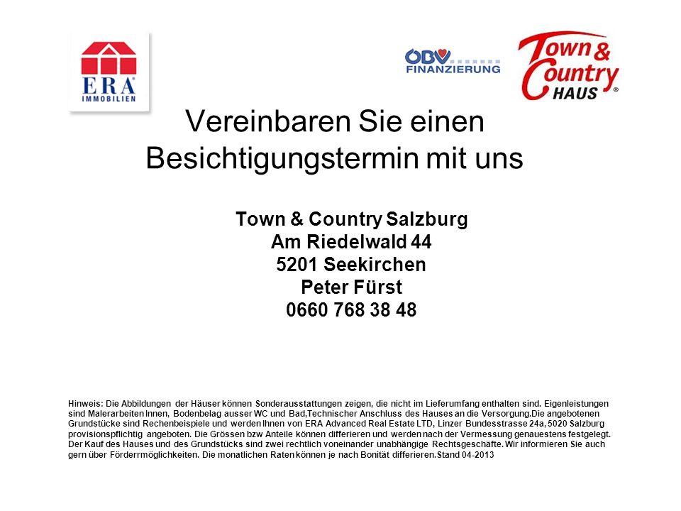 Vereinbaren Sie einen Besichtigungstermin mit uns Town & Country Salzburg Am Riedelwald 44 5201 Seekirchen Peter Fürst 0660 768 38 48 Hinweis: Die Abbildungen der Häuser können Sonderausstattungen zeigen, die nicht im Lieferumfang enthalten sind.