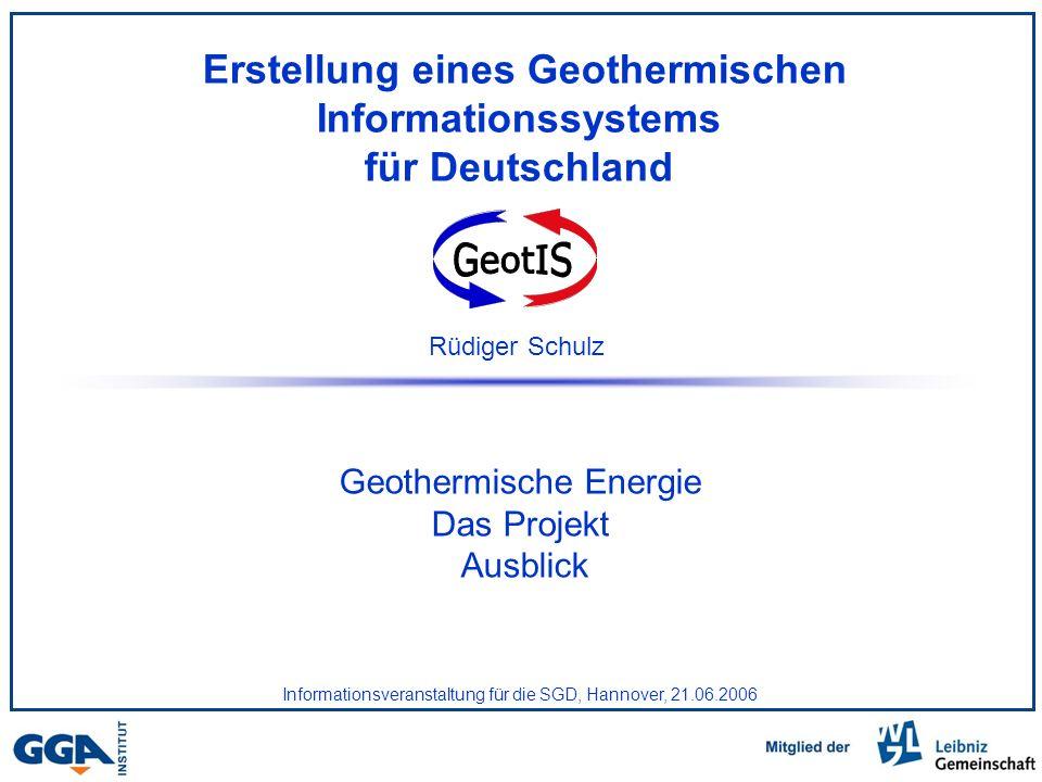 Erstellung eines Geothermischen Informationssystems für Deutschland Geothermische Energie Das Projekt Ausblick Rüdiger Schulz Informationsveranstaltung für die SGD, Hannover, 21.06.2006