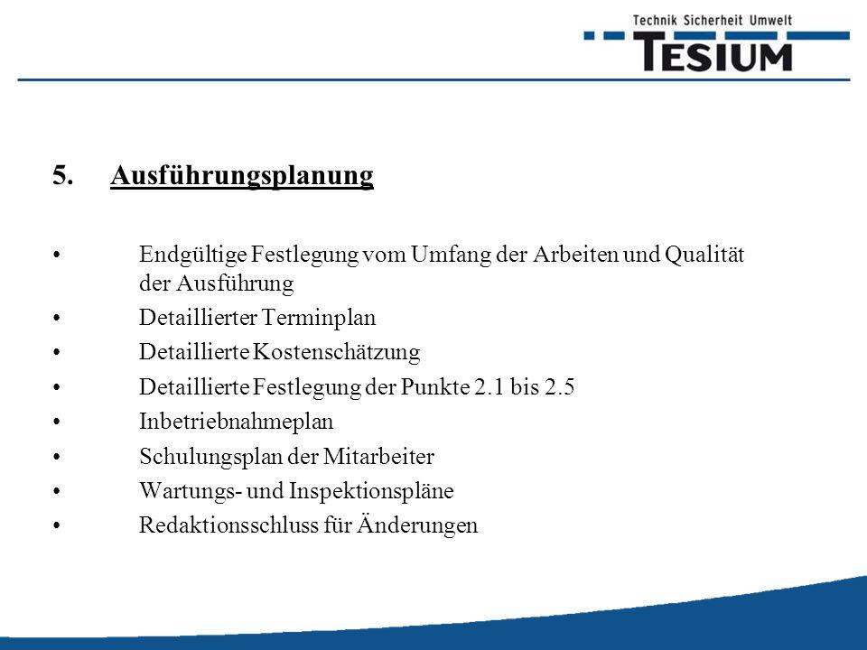 5.Ausführungsplanung Endgültige Festlegung vom Umfang der Arbeiten und Qualität der Ausführung Detaillierter Terminplan Detaillierte Kostenschätzung Detaillierte Festlegung der Punkte 2.1 bis 2.5 Inbetriebnahmeplan Schulungsplan der Mitarbeiter Wartungs- und Inspektionspläne Redaktionsschluss für Änderungen