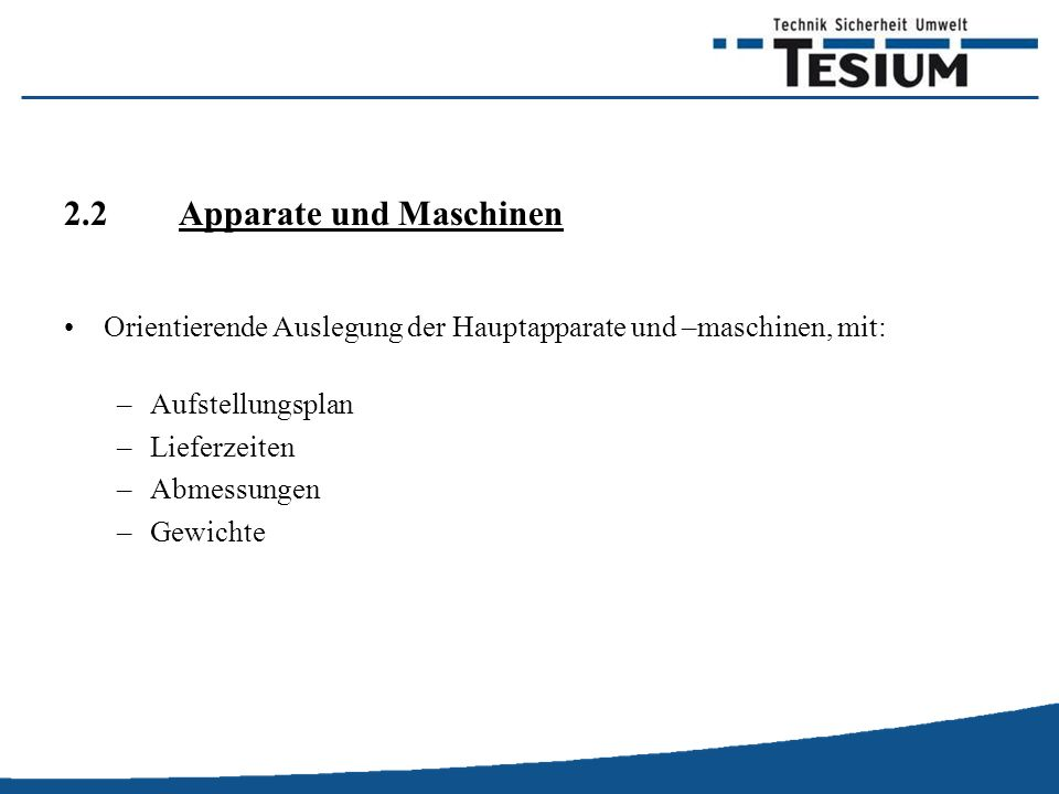 2.2 Apparate und Maschinen Orientierende Auslegung der Hauptapparate und –maschinen, mit: –Aufstellungsplan –Lieferzeiten –Abmessungen –Gewichte