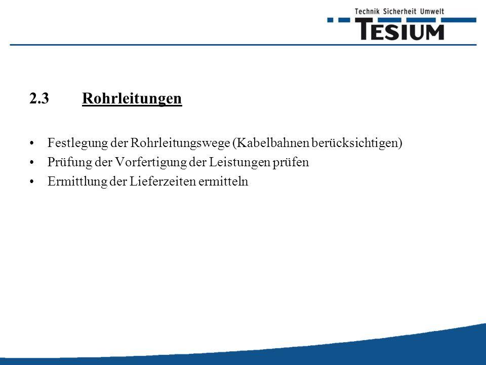 2.3 Rohrleitungen Festlegung der Rohrleitungswege (Kabelbahnen berücksichtigen) Prüfung der Vorfertigung der Leistungen prüfen Ermittlung der Lieferzeiten ermitteln